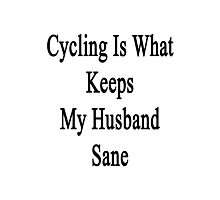 Cycling Is What Keeps My Husband Sane  Photographic Print