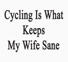 Cycling Is What Keeps My Wife Sane  by supernova23