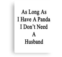 As Long As I Have A Panda I Don't Need A Husband  Canvas Print