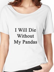 I Will Die Without My Pandas  Women's Relaxed Fit T-Shirt