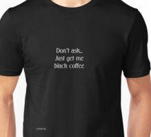 Don't ask... Just get me black coffee Unisex T-Shirt