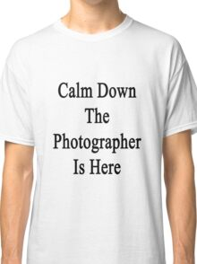 Calm Down The Photographer Is Here  Classic T-Shirt