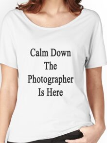 Calm Down The Photographer Is Here  Women's Relaxed Fit T-Shirt