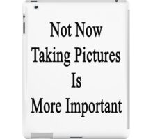 Not Now Taking Pictures Is More Important  iPad Case/Skin
