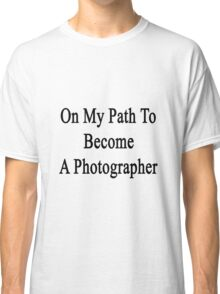On My Path To Become A Photographer  Classic T-Shirt
