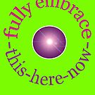 "fully embrace ""THIS-HERE-NOW"" by TeaseTees"