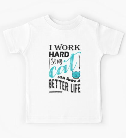 I Work Hard So My Cat Can Have a Better Life T Shirt Kids Tee
