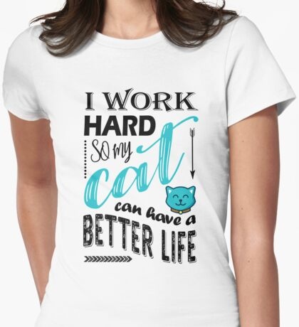 I Work Hard So My Cat Can Have a Better Life T Shirt Womens Fitted T-Shirt