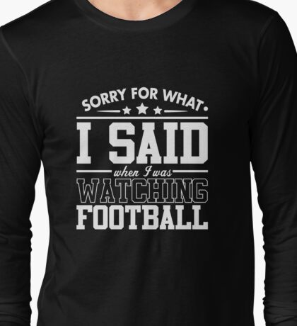 Sorry For What I Said When I Was Watching Football Long Sleeve T-Shirt