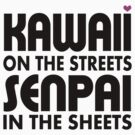 Kawaii on the Streets, Senpai in the sheets by Chaddersatz