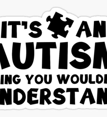 It's An Autism Thing You Wouldn't Understand- Autism Shirt Sticker