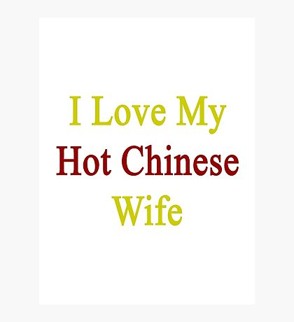 I Love My Hot Chinese Wife  Photographic Print
