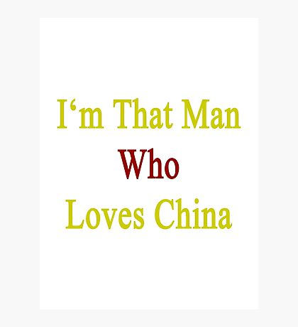I'm That Man Who Loves China  Photographic Print