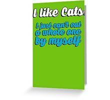 I like cats - I just can't eat a whole one by myself Greeting Card