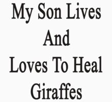 My Son Lives And Loves To Heal Giraffes  by supernova23