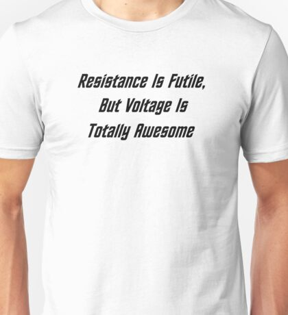Resistance Is Futile, But Voltage Is Totally Awesome Unisex T-Shirt