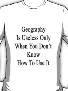 Geography Is Useless Only When You Don't Know How To Use It  T-Shirt