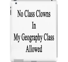 No Class Clowns In My Geography Class Allowed  iPad Case/Skin