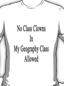 No Class Clowns In My Geography Class Allowed  T-Shirt