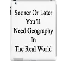 Sooner Or Later You'll Need Geography In The Real World  iPad Case/Skin