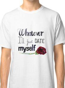 Whatever I'll just date myself Classic T-Shirt