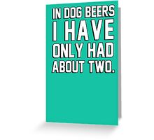 In dog beers I have only had about two Greeting Card
