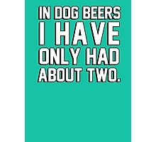 In dog beers I have only had about two Photographic Print