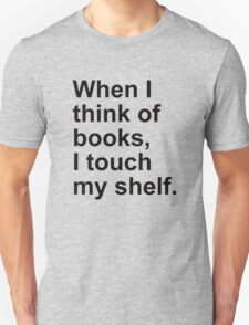 When I think of books, I touch my shelf. Unisex T-Shirt