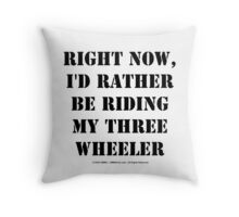 Right Now, I'd Rather Be Riding My Three Wheeler - Black Text Throw Pillow