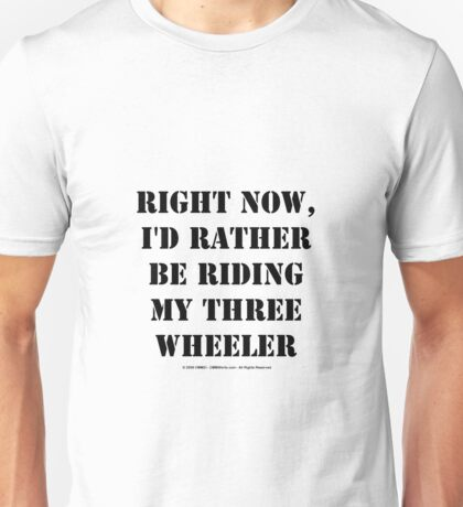 Right Now, I'd Rather Be Riding My Three Wheeler - Black Text Unisex T-Shirt