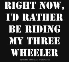 Right Now, I'd Rather Be Riding My Three Wheeler - White Text by cmmei