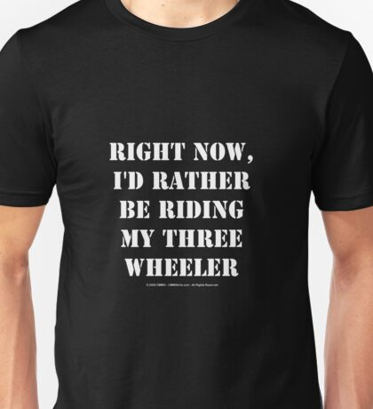Right Now, I'd Rather Be Riding My Three Wheeler - White Text Unisex T-Shirt