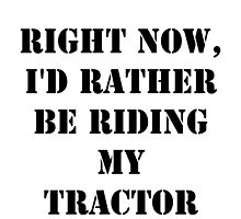 Right Now, I'd Rather Be Riding My Tractor - Black Text by cmmei