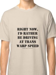Right Now, I'd Rather Be Driving At Trans Warp Speed - Black Text Classic T-Shirt