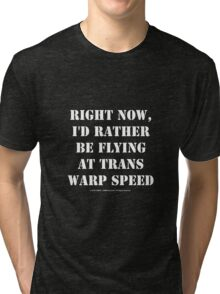 Right Now, I'd Rather Be Flying At Trans Warp Speed - White Text Tri-blend T-Shirt