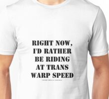 Right Now, I'd Rather Be Riding At Trans Warp Speed - Black Text Unisex T-Shirt
