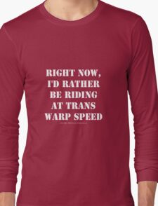 Right Now, I'd Rather Be Riding At Trans Warp Speed - White Text Long Sleeve T-Shirt