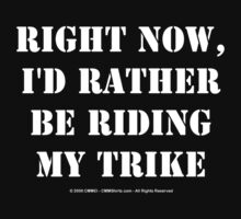 Right Now, I'd Rather Be Riding My Trike - White Text by cmmei
