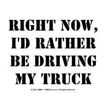 Right Now, I'd Rather Be Driving My Truck - Black Text by cmmei