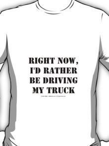 Right Now, I'd Rather Be Driving My Truck - Black Text T-Shirt