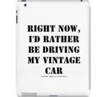Right Now, I'd Rather Be Driving My Vintage Car - Black Text iPad Case/Skin