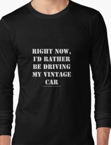 Right Now, I'd Rather Be Driving My Vintage Car - White Text Long Sleeve T-Shirt