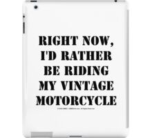 Right Now, I'd Rather Be Riding My Vintage Motorcycle - Black Text iPad Case/Skin