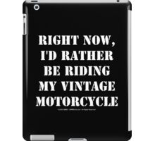 Right Now, I'd Rather Be Riding My Vintage Motorcycle - White Text iPad Case/Skin