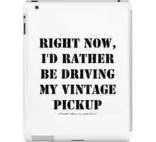 Right Now, I'd Rather Be Driving My Vintage Pickup - Black Text iPad Case/Skin