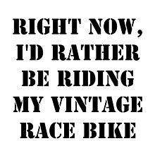 Right Now, I'd Rather Be Riding My Vintage Race Bike - Black Text by cmmei