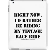 Right Now, I'd Rather Be Riding My Vintage Race Bike - Black Text iPad Case/Skin
