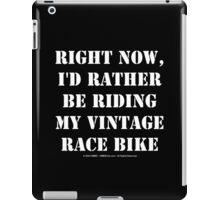 Right Now, I'd Rather Be Riding My Vintage Race Bike - White Text iPad Case/Skin