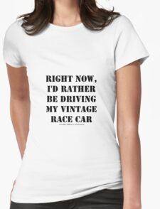 Right Now, I'd Rather Be Driving My Vintage Race Car - Black Text Womens Fitted T-Shirt