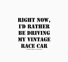 Right Now, I'd Rather Be Driving My Vintage Race Car - Black Text Unisex T-Shirt